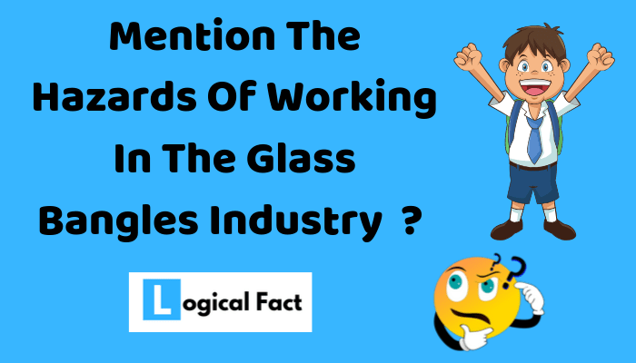 Mention The Hazards Of Working In The Glass Bangles Industry
